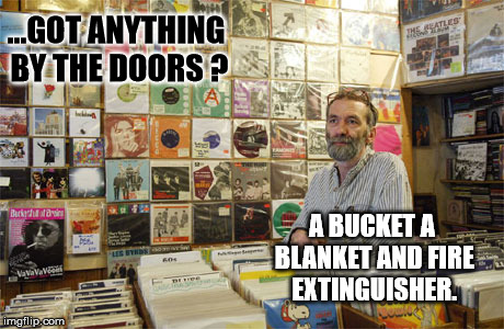The Record Shop Guy !  | ...GOT ANYTHING BY THE DOORS ? A BUCKET A BLANKET AND FIRE EXTINGUISHER. | image tagged in record shop guy,vinyl records,fire,record shop | made w/ Imgflip meme maker