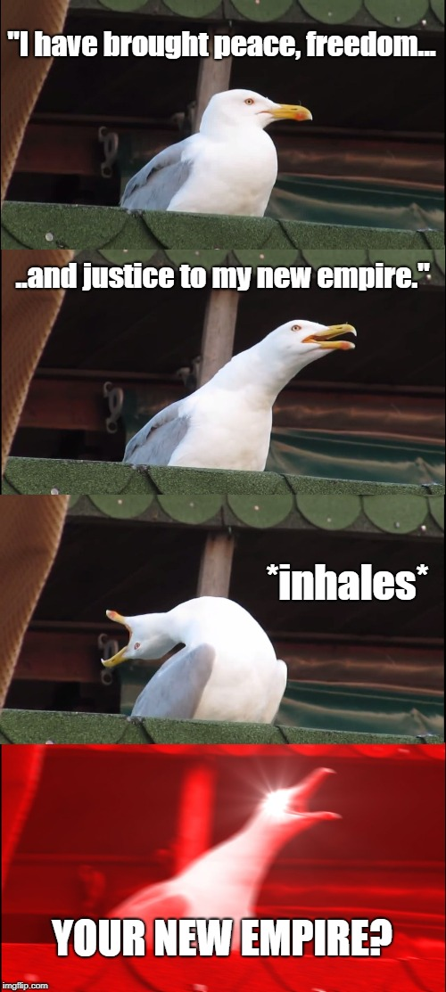 "Inhaling Seagull Meme | ""I have brought peace, freedom... ..and justice to my new empire."" *inhales* YOUR NEW EMPIRE? 