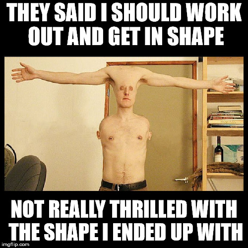 I am at a loss for a witty title here. | THEY SAID I SHOULD WORK OUT AND GET IN SHAPE NOT REALLY THRILLED WITH THE SHAPE I ENDED UP WITH | image tagged in getting in shape,round is also a shape | made w/ Imgflip meme maker