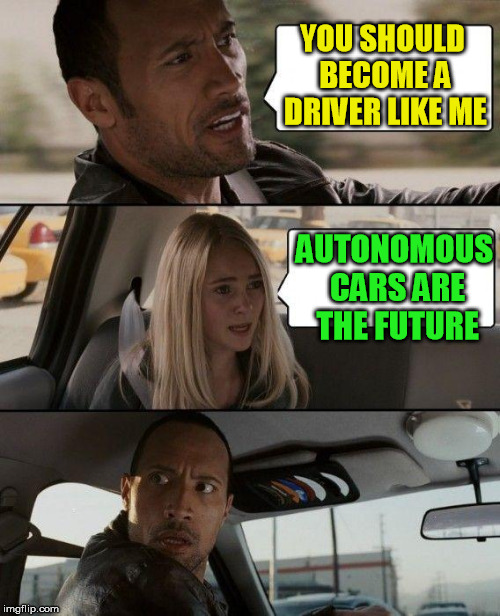 The Rock Driving Meme | YOU SHOULD BECOME A DRIVER LIKE ME AUTONOMOUS CARS ARE THE FUTURE | image tagged in memes,the rock driving | made w/ Imgflip meme maker