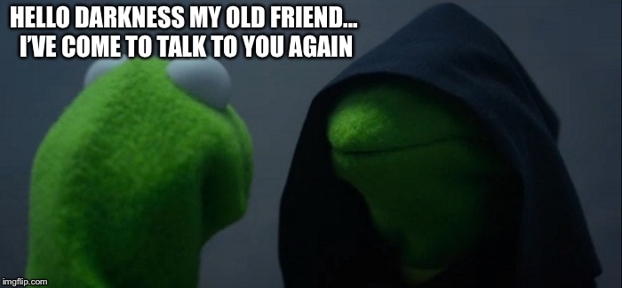 Darkness/Dankness Kermit Meme |  HELLO DARKNESS MY OLD FRIEND...  I'VE COME TO TALK TO YOU AGAIN | image tagged in memes,evil kermit,kermit the frog,song,dank,dank meme | made w/ Imgflip meme maker