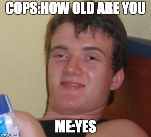 10 Guy Meme | COPS:HOW OLD ARE YOU ME:YES | image tagged in memes,10 guy | made w/ Imgflip meme maker