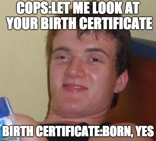 10 Guy Meme | COPS:LET ME LOOK AT YOUR BIRTH CERTIFICATE BIRTH CERTIFICATE:BORN, YES | image tagged in memes,10 guy | made w/ Imgflip meme maker