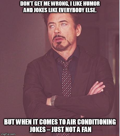 Face You Make Robert Downey Jr Meme | DON'T GET ME WRONG, I LIKE HUMOR AND JOKES LIKE EVERYBODY ELSE. BUT WHEN IT COMES TO AIR CONDITIONING JOKES – JUST NOT A FAN | image tagged in memes,face you make robert downey jr | made w/ Imgflip meme maker