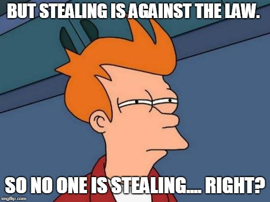 Futurama Fry Meme | BUT STEALING IS AGAINST THE LAW. SO NO ONE IS STEALING.... RIGHT? | image tagged in memes,futurama fry | made w/ Imgflip meme maker