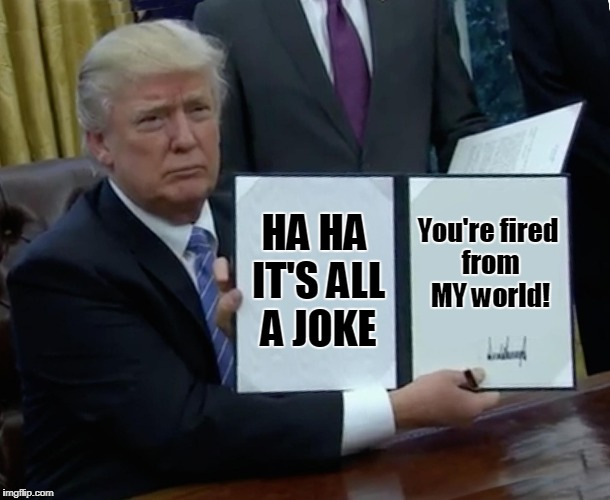 Trump Bill Signing Meme | HA HA IT'S ALL A JOKE You're fired from MY world! | image tagged in memes,trump bill signing | made w/ Imgflip meme maker