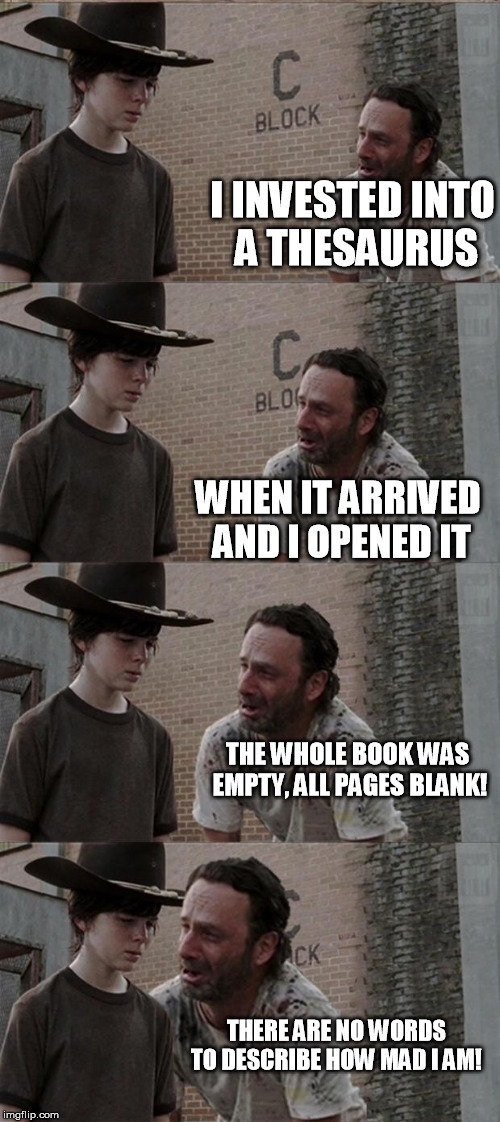 Rick and Carl Long Meme | I INVESTED INTO A THESAURUS WHEN IT ARRIVED AND I OPENED IT THE WHOLE BOOK WAS EMPTY, ALL PAGES BLANK! THERE ARE NO WORDS TO DESCRIBE HOW MA | image tagged in memes,rick and carl long | made w/ Imgflip meme maker