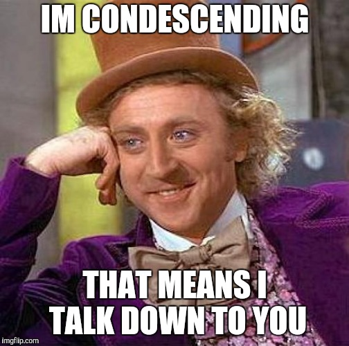 Creepy Condescending Wonka Meme | IM CONDESCENDING THAT MEANS I TALK DOWN TO YOU | image tagged in memes,creepy condescending wonka | made w/ Imgflip meme maker