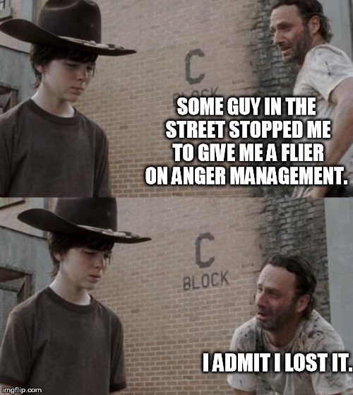 Rick and Carl Meme | SOME GUY IN THE STREET STOPPED ME TO GIVE ME A FLIER ON ANGER MANAGEMENT. I ADMIT I LOST IT. | image tagged in memes,rick and carl | made w/ Imgflip meme maker