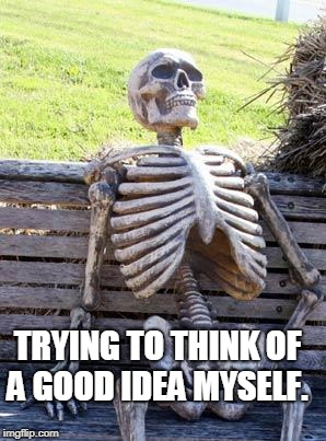 Waiting Skeleton Meme | TRYING TO THINK OF A GOOD IDEA MYSELF. | image tagged in memes,waiting skeleton | made w/ Imgflip meme maker