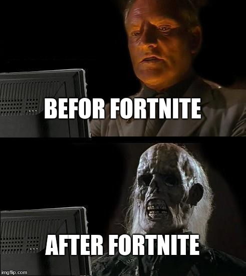 Ill Just Wait Here Meme | BEFOR FORTNITE AFTER FORTNITE | image tagged in memes,ill just wait here | made w/ Imgflip meme maker