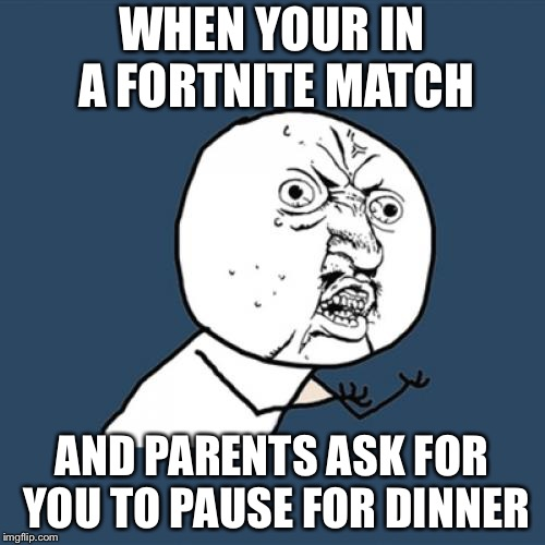 Y U No Meme | WHEN YOUR IN A FORTNITE MATCH AND PARENTS ASK FOR YOU TO PAUSE FOR DINNER | image tagged in memes,y u no | made w/ Imgflip meme maker