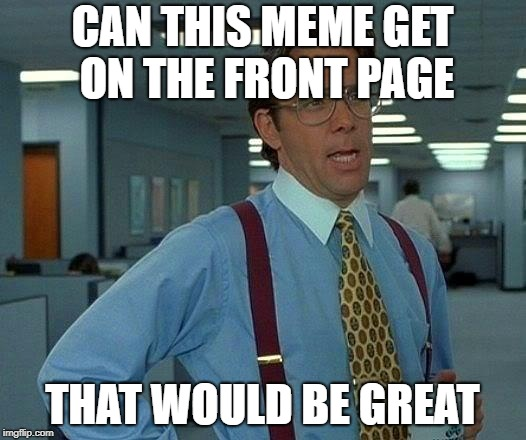 That Would Be Great Meme | CAN THIS MEME GET ON THE FRONT PAGE THAT WOULD BE GREAT | image tagged in memes,that would be great | made w/ Imgflip meme maker