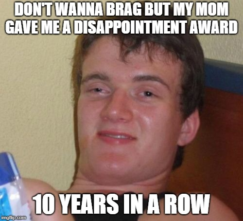 10 Guy | DON'T WANNA BRAG BUT MY MOM GAVE ME A DISAPPOINTMENT AWARD 10 YEARS IN A ROW | image tagged in memes,10 guy | made w/ Imgflip meme maker