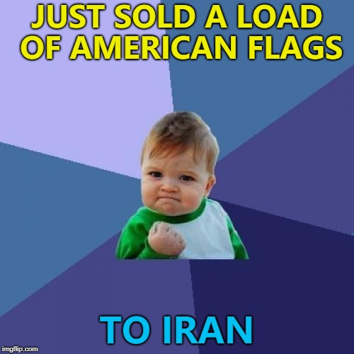 Each one comes with a free lighter... :) | JUST SOLD A LOAD OF AMERICAN FLAGS TO IRAN | image tagged in memes,success kid,iran nuclear deal,american flag | made w/ Imgflip meme maker