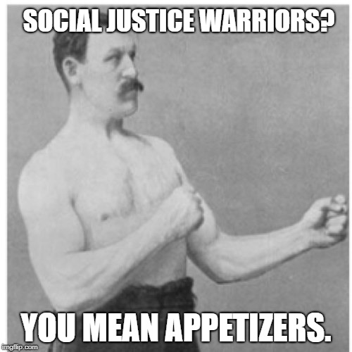 The Intellectually Vacant Make Good Snacks | SOCIAL JUSTICE WARRIORS? YOU MEAN APPETIZERS. | image tagged in memes,overly manly man | made w/ Imgflip meme maker