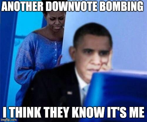 Obama wants you to stop making IMGFLIP suck ! | ANOTHER DOWNVOTE BOMBING I THINK THEY KNOW IT'S ME | image tagged in obama computer,alt using trolls,alt accounts,snowflakes,overly sensitive,agree | made w/ Imgflip meme maker