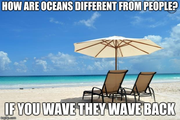 Beach | HOW ARE OCEANS DIFFERENT FROM PEOPLE? IF YOU WAVE THEY WAVE BACK | image tagged in beach | made w/ Imgflip meme maker