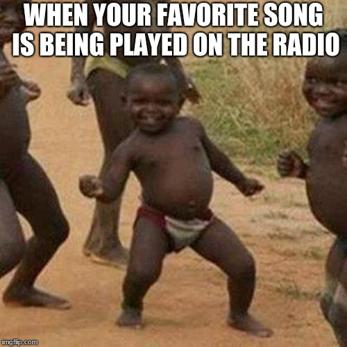 Third World Success Kid Meme | WHEN YOUR FAVORITE SONG IS BEING PLAYED ON THE RADIO | image tagged in memes,third world success kid | made w/ Imgflip meme maker