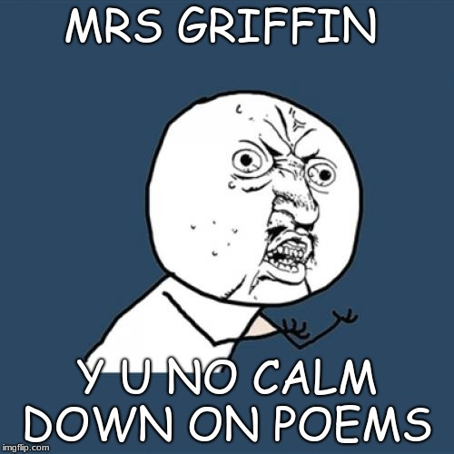 Y U No Meme | MRS GRIFFIN Y U NO CALM DOWN ON POEMS | image tagged in memes,y u no | made w/ Imgflip meme maker