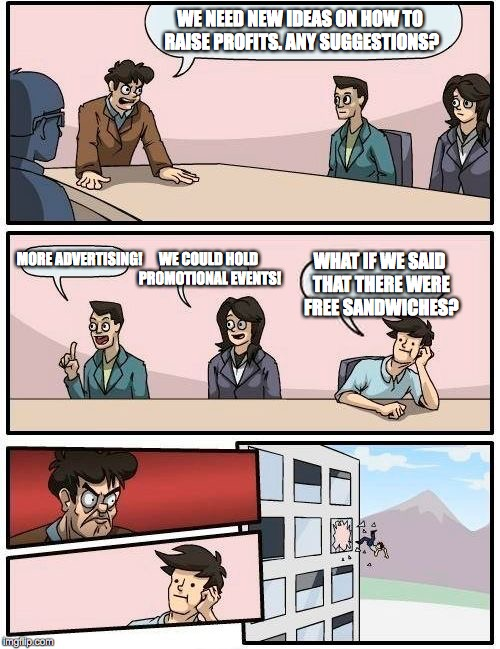 Boardroom Meeting Suggestion Meme | WE NEED NEW IDEAS ON HOW TO RAISE PROFITS. ANY SUGGESTIONS? MORE ADVERTISING! WE COULD HOLD PROMOTIONAL EVENTS! WHAT IF WE SAID THAT THERE W | image tagged in memes,boardroom meeting suggestion | made w/ Imgflip meme maker