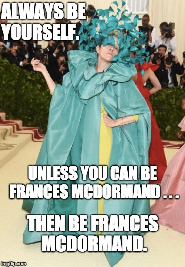 Always Be Frances McDormand | ALWAYS BE YOURSELF. UNLESS YOU CAN BE FRANCES MCDORMAND . . . THEN BE FRANCES MCDORMAND. | image tagged in frances mcdormand,fashion,art,actress,actor,met gala | made w/ Imgflip meme maker