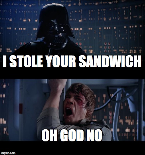 Star Wars No Meme | I STOLE YOUR SANDWICH OH GOD NO | image tagged in memes,star wars no | made w/ Imgflip meme maker