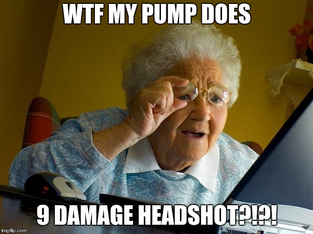 Grandma Finds The Internet Meme | WTF MY PUMP DOES 9 DAMAGE HEADSHOT?!?! | image tagged in memes,grandma finds the internet | made w/ Imgflip meme maker