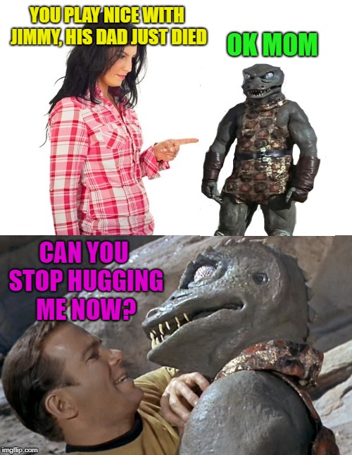 Neighbor friend | YOU PLAY NICE WITH JIMMY, HIS DAD JUST DIED OK MOM CAN YOU STOP HUGGING ME NOW? | image tagged in funny memes,startrek,kids,mother's day | made w/ Imgflip meme maker