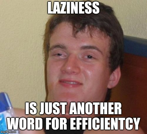 10 Guy Meme | LAZINESS IS JUST ANOTHER WORD FOR EFFICIENTCY | image tagged in memes,10 guy | made w/ Imgflip meme maker