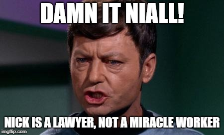Dammit Jim | DAMN IT NIALL! NICK IS A LAWYER, NOT A MIRACLE WORKER | image tagged in dammit jim | made w/ Imgflip meme maker