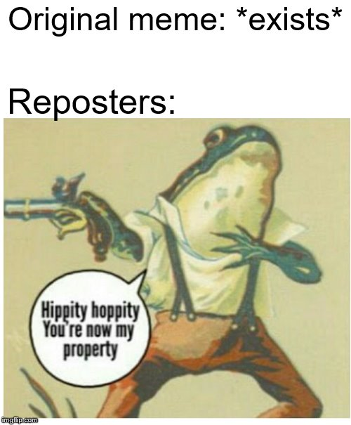 Hippity hoppity, now upvote my property | Original meme: *exists* Reposters: | image tagged in memes,reposts,repost | made w/ Imgflip meme maker