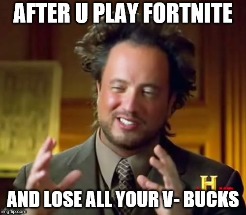 Ancient Aliens Meme | AFTER U PLAY FORTNITE AND LOSE ALL YOUR V- BUCKS | image tagged in memes,ancient aliens | made w/ Imgflip meme maker