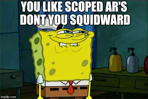Dont You Squidward Meme | YOU LIKE SCOPED AR'S DONT YOU SQUIDWARD | image tagged in memes,dont you squidward | made w/ Imgflip meme maker