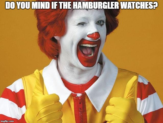 DO YOU MIND IF THE HAMBURGLER WATCHES? | made w/ Imgflip meme maker