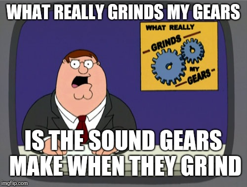 Peter Griffin News Meme | WHAT REALLY GRINDS MY GEARS IS THE SOUND GEARS MAKE WHEN THEY GRIND | image tagged in memes,peter griffin news | made w/ Imgflip meme maker