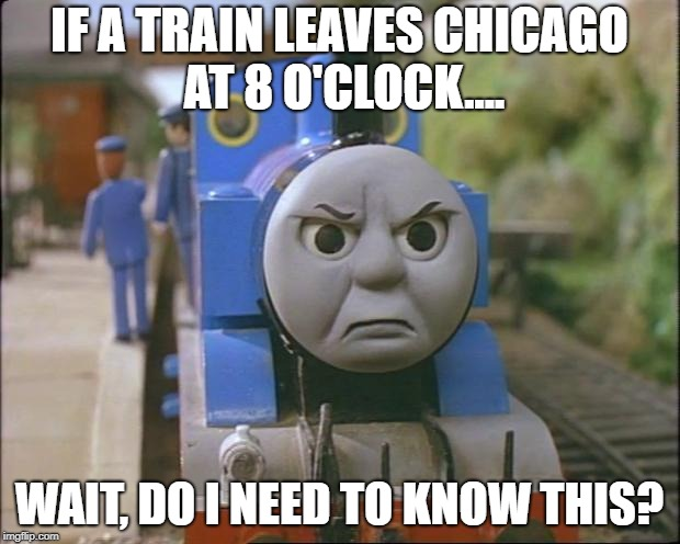 Thomas the tank engine | IF A TRAIN LEAVES CHICAGO AT 8 O'CLOCK.... WAIT, DO I NEED TO KNOW THIS? | image tagged in thomas the tank engine | made w/ Imgflip meme maker