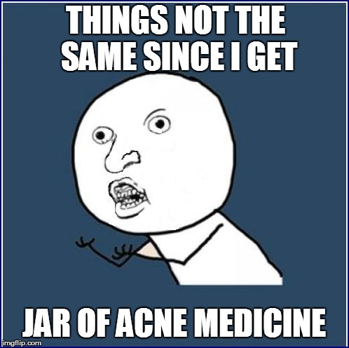 THINGS NOT THE SAME SINCE I GET JAR OF ACNE MEDICINE | made w/ Imgflip meme maker