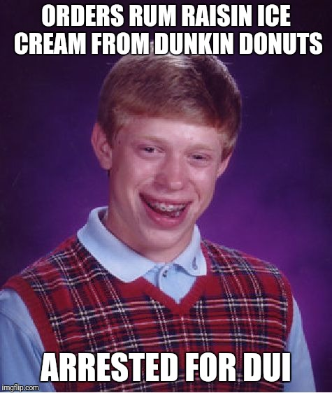 Its soo good... its illegal ;) | ORDERS RUM RAISIN ICE CREAM FROM DUNKIN DONUTS ARRESTED FOR DUI | image tagged in memes,bad luck brian | made w/ Imgflip meme maker