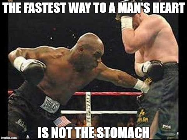 Ouch... That's Gotta Hurt! | THE FASTEST WAY TO A MAN'S HEART IS NOT THE STOMACH | image tagged in memes | made w/ Imgflip meme maker