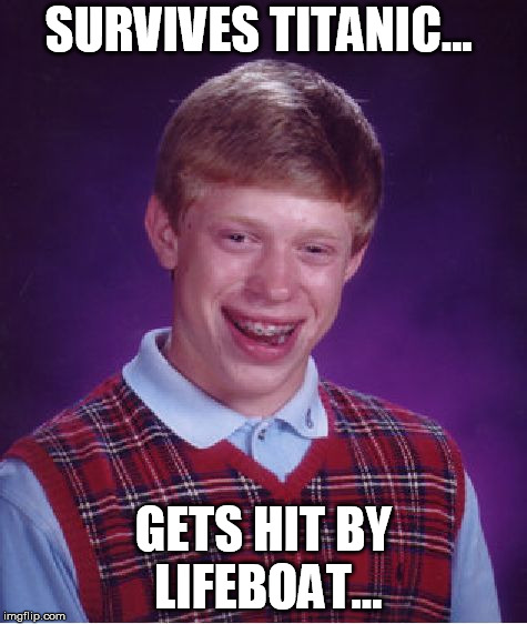 Bad Luck Brian Meme | SURVIVES TITANIC... GETS HIT BY LIFEBOAT... | image tagged in memes,bad luck brian | made w/ Imgflip meme maker