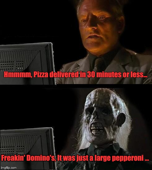 Ill Just Wait Here Meme | Hmmmm, Pizza delivered in 30 minutes or less... Freakin' Domino's, It was just a large pepperoni ... | image tagged in memes,ill just wait here | made w/ Imgflip meme maker