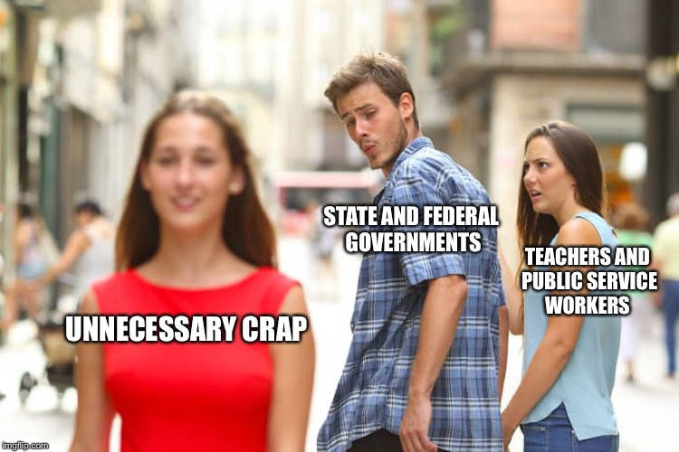 Distracted Boyfriend Meme | UNNECESSARY CRAP STATE AND FEDERAL GOVERNMENTS TEACHERS AND PUBLIC SERVICE WORKERS | image tagged in memes,distracted boyfriend | made w/ Imgflip meme maker