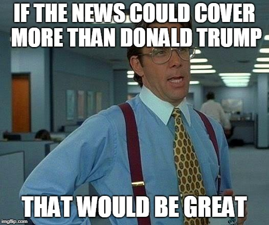 Trump News | IF THE NEWS COULD COVER MORE THAN DONALD TRUMP THAT WOULD BE GREAT | image tagged in memes,that would be great,politics,funny,donald trump,news | made w/ Imgflip meme maker