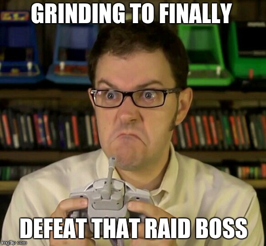 finally | GRINDING TO FINALLY DEFEAT THAT RAID BOSS | image tagged in angry video game nerd | made w/ Imgflip meme maker
