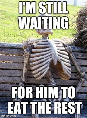 Waiting Skeleton Meme | I'M STILL WAITING FOR HIM TO EAT THE REST | image tagged in memes,waiting skeleton | made w/ Imgflip meme maker