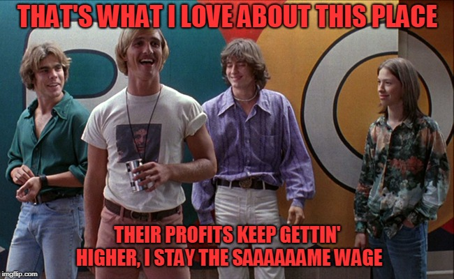 THAT'S WHAT I LOVE ABOUT THIS PLACE THEIR PROFITS KEEP GETTIN' HIGHER, I STAY THE SAAAAAAME WAGE | image tagged in wooderson,wages,pay,salary,company,poor | made w/ Imgflip meme maker