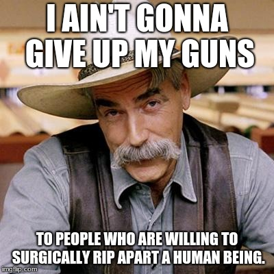 SARCASM COWBOY | I AIN'T GONNA GIVE UP MY GUNS TO PEOPLE WHO ARE WILLING TO SURGICALLY RIP APART A HUMAN BEING. | image tagged in sarcasm cowboy | made w/ Imgflip meme maker
