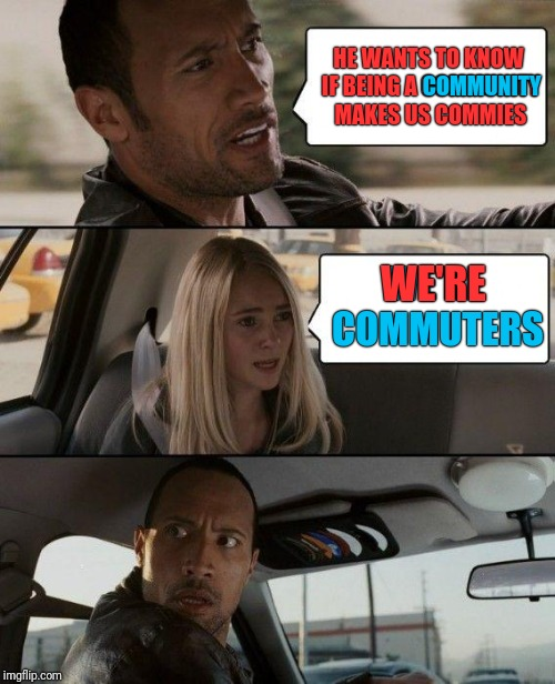 The Rock Driving Meme | HE WANTS TO KNOW IF BEING A COMMUNITY MAKES US COMMIES WE'RE COMMUTERS COMMUNITY WE'RE | image tagged in memes,the rock driving | made w/ Imgflip meme maker