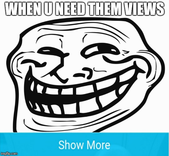 WHEN U NEED THEM VIEWS | image tagged in troll,views | made w/ Imgflip meme maker